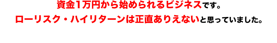 資金1万円から始められるビジネスです。ローリスク・ハイリターンは正直ありえないと思っていました。